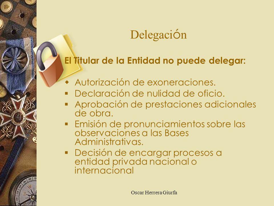 Oscar Herrera Giurfa Delegaci ó n El Titular de la Entidad no puede delegar: Autorización de exoneraciones. Declaración de nulidad de oficio. Aprobaci