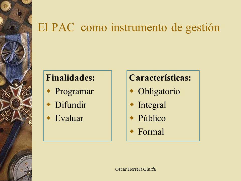 Oscar Herrera Giurfa El PAC como instrumento de gestión Finalidades: Programar Difundir Evaluar Características: Obligatorio Integral Público Formal