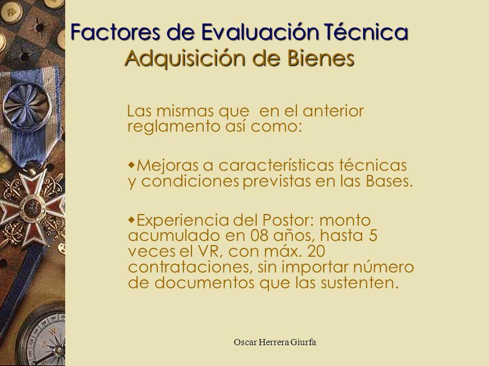 Oscar Herrera Giurfa Factores de Evaluación Técnica Adquisición de Bienes Las mismas que en el anterior reglamento así como: Mejoras a características