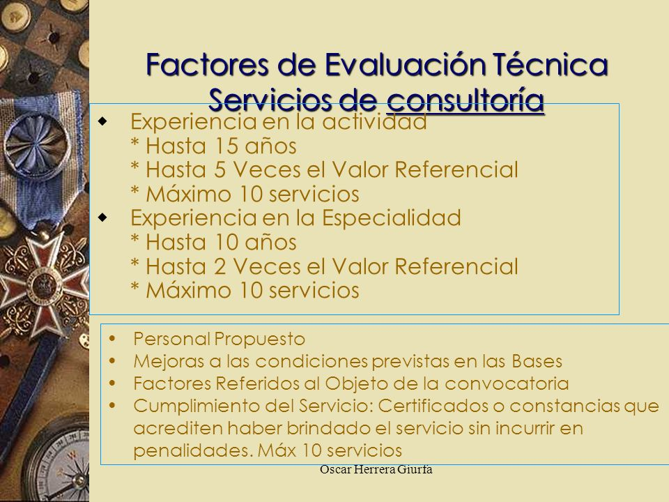 Oscar Herrera Giurfa Factores de Evaluación Técnica Servicios de consultoría Experiencia en la actividad * Hasta 15 años * Hasta 5 Veces el Valor Refe