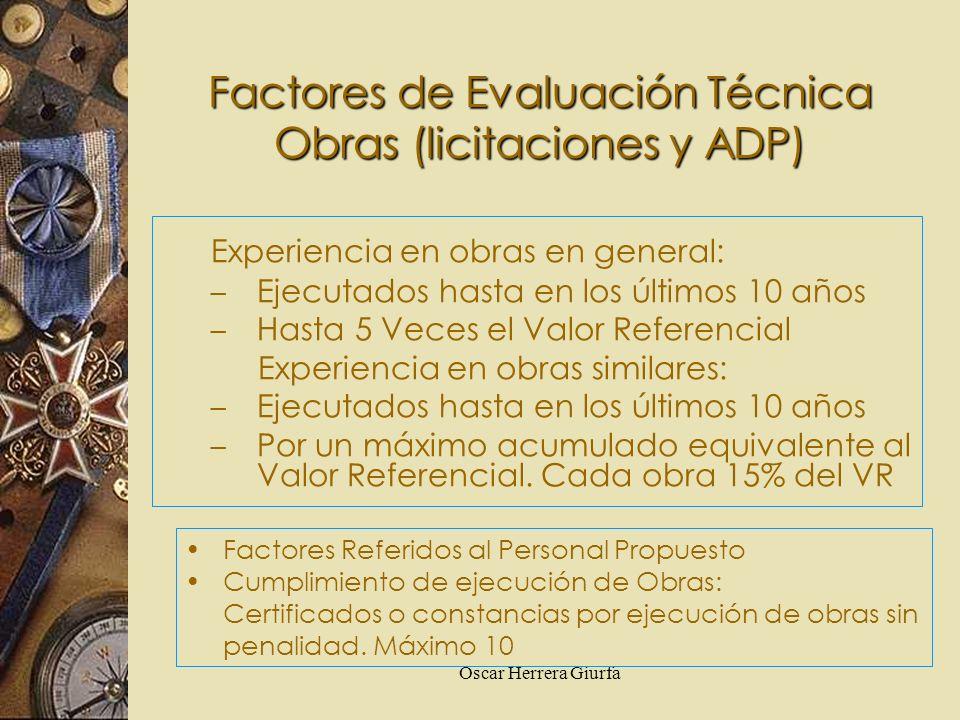 Oscar Herrera Giurfa Factores de Evaluación Técnica Obras (licitaciones y ADP) Experiencia en obras en general: – Ejecutados hasta en los últimos 10 a