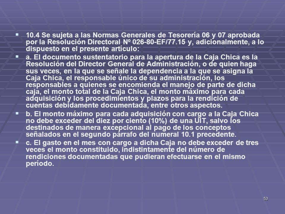 53 10.4 Se sujeta a las Normas Generales de Tesorería 06 y 07 aprobada por la Resolución Directoral Nº 026-80-EF/77.15 y, adicionalmente, a lo dispues