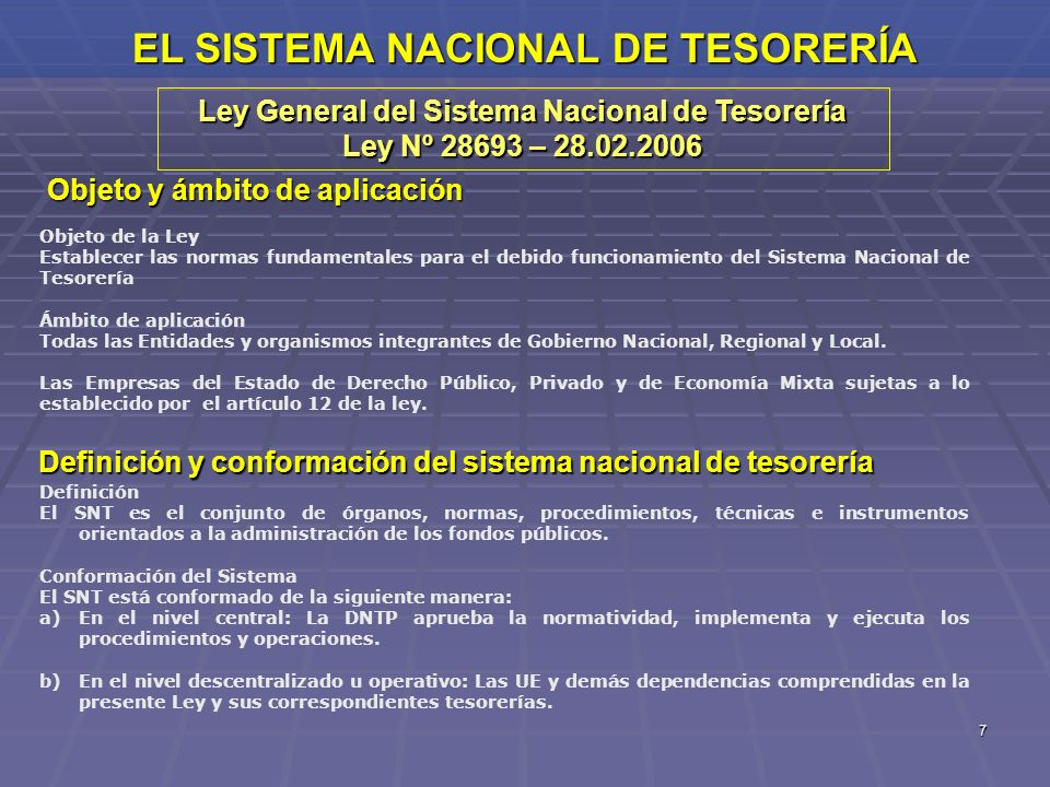 7 EL SISTEMA NACIONAL DE TESORERÍA Ley General del Sistema Nacional de Tesorería Ley Nº 28693 – 28.02.2006 Objeto y ámbito de aplicación Objeto de la