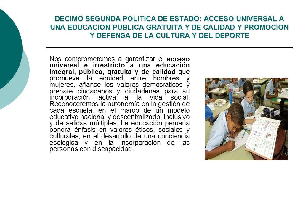 DECIMO SEGUNDA POLITICA DE ESTADO: ACCESO UNIVERSAL A UNA EDUCACION PUBLICA GRATUITA Y DE CALIDAD Y PROMOCION Y DEFENSA DE LA CULTURA Y DEL DEPORTE Nos comprometemos a garantizar el acceso universal e irrestricto a una educación integral, pública, gratuita y de calidad que promueva la equidad entre hombres y mujeres, afiance los valores democráticos y prepare ciudadanos y ciudadanas para su incorporación activa a la vida social.