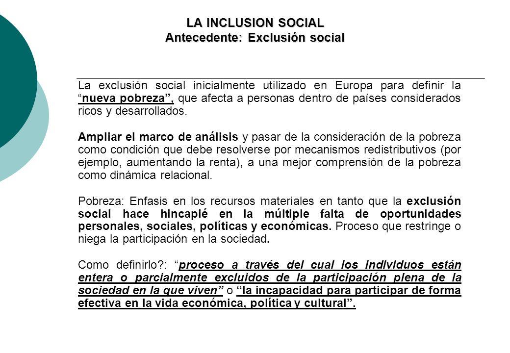 LA INCLUSION SOCIAL Antecedente: Exclusión social La exclusión social inicialmente utilizado en Europa para definir lanueva pobreza, que afecta a personas dentro de países considerados ricos y desarrollados.