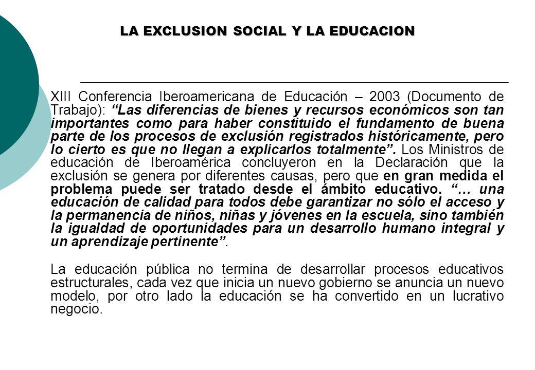 LA EXCLUSION SOCIAL Y LA EDUCACION XIII Conferencia Iberoamericana de Educación – 2003 (Documento de Trabajo): Las diferencias de bienes y recursos económicos son tan importantes como para haber constituido el fundamento de buena parte de los procesos de exclusión registrados históricamente, pero lo cierto es que no llegan a explicarlos totalmente.