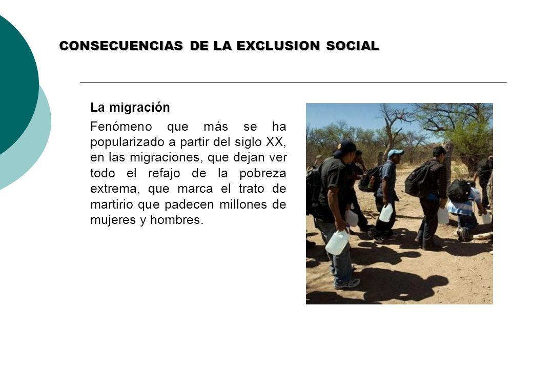 CONSECUENCIAS DE LA EXCLUSION SOCIAL La migración Fenómeno que más se ha popularizado a partir del siglo XX, en las migraciones, que dejan ver todo el refajo de la pobreza extrema, que marca el trato de martirio que padecen millones de mujeres y hombres.
