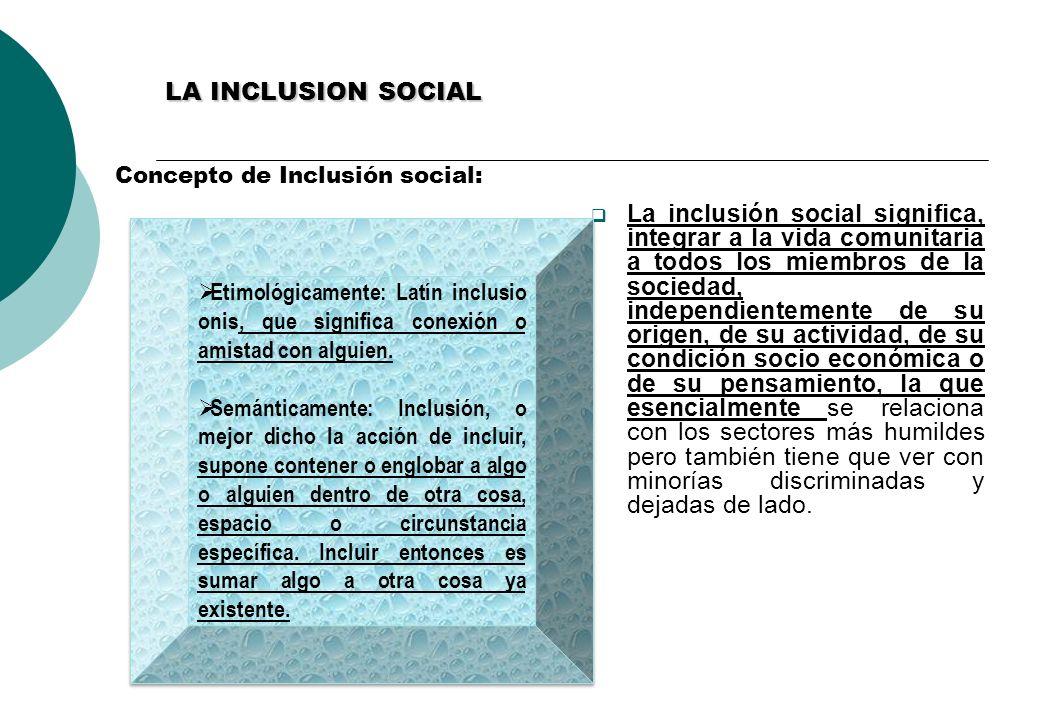 LA INCLUSION SOCIAL Concepto de Inclusión social: La inclusión social significa, integrar a la vida comunitaria a todos los miembros de la sociedad, independientemente de su origen, de su actividad, de su condición socio económica o de su pensamiento, la que esencialmente se relaciona con los sectores más humildes pero también tiene que ver con minorías discriminadas y dejadas de lado.