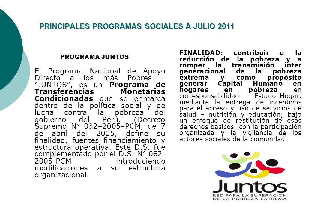 PRINCIPALES PROGRAMAS SOCIALES A JULIO 2011 PROGRAMA JUNTOS El Programa Nacional de Apoyo Directo a los más Pobres – JUNTOS, es un Programa de Transferencias Monetarias Condicionadas que se enmarca dentro de la política social y de lucha contra la pobreza del gobierno del Perú.