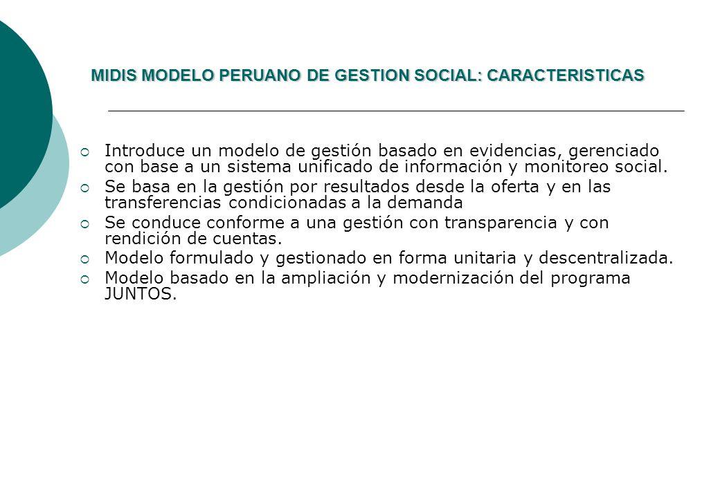 MIDIS MODELO PERUANO DE GESTION SOCIAL: CARACTERISTICAS MIDIS MODELO PERUANO DE GESTION SOCIAL: CARACTERISTICAS Introduce un modelo de gestión basado en evidencias, gerenciado con base a un sistema unificado de información y monitoreo social.