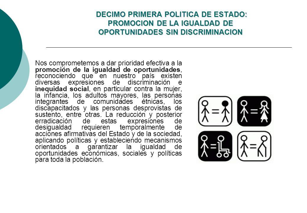 DECIMO PRIMERA POLITICA DE ESTADO: PROMOCION DE LA IGUALDAD DE OPORTUNIDADES SIN DISCRIMINACION DECIMO PRIMERA POLITICA DE ESTADO: PROMOCION DE LA IGUALDAD DE OPORTUNIDADES SIN DISCRIMINACION Nos comprometemos a dar prioridad efectiva a la promoción de la igualdad de oportunidades, reconociendo que en nuestro país existen diversas expresiones de discriminación e inequidad social, en particular contra la mujer, la infancia, los adultos mayores, las personas integrantes de comunidades étnicas, los discapacitados y las personas desprovistas de sustento, entre otras.