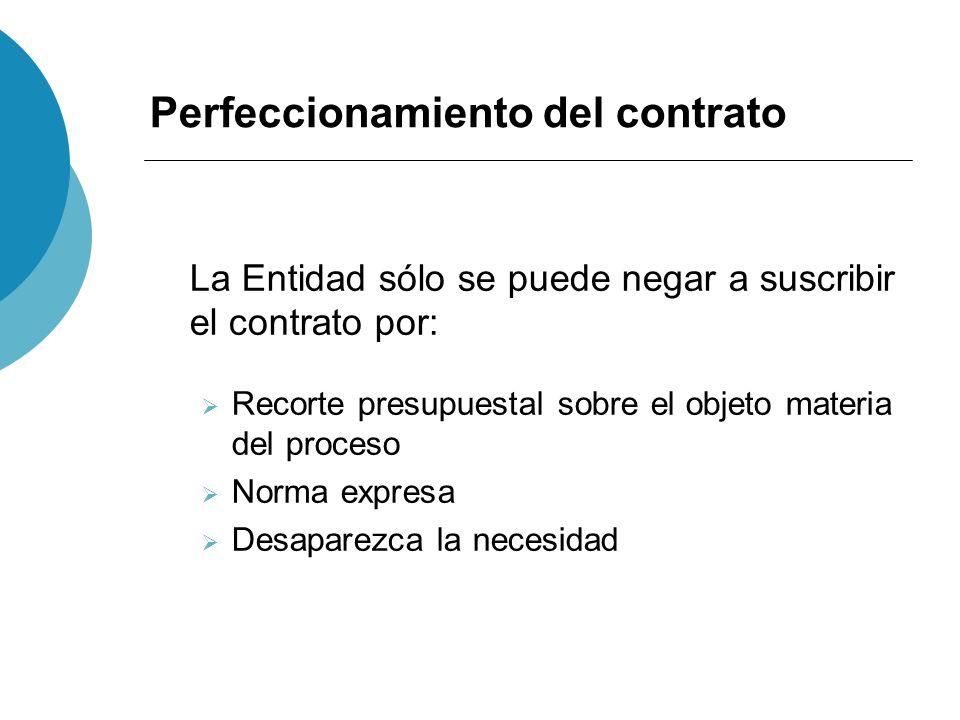 Perfeccionamiento del contrato La Entidad sólo se puede negar a suscribir el contrato por: Recorte presupuestal sobre el objeto materia del proceso No