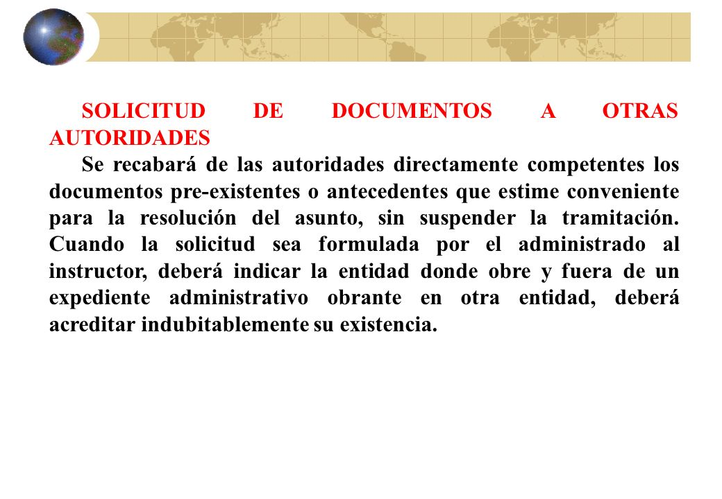 SOLICITUD DE DOCUMENTOS A OTRAS AUTORIDADES Se recabará de las autoridades directamente competentes los documentos pre-existentes o antecedentes que e