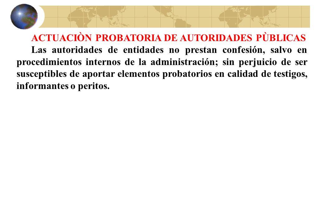 ACTUACIÒN PROBATORIA DE AUTORIDADES PÙBLICAS Las autoridades de entidades no prestan confesión, salvo en procedimientos internos de la administración;