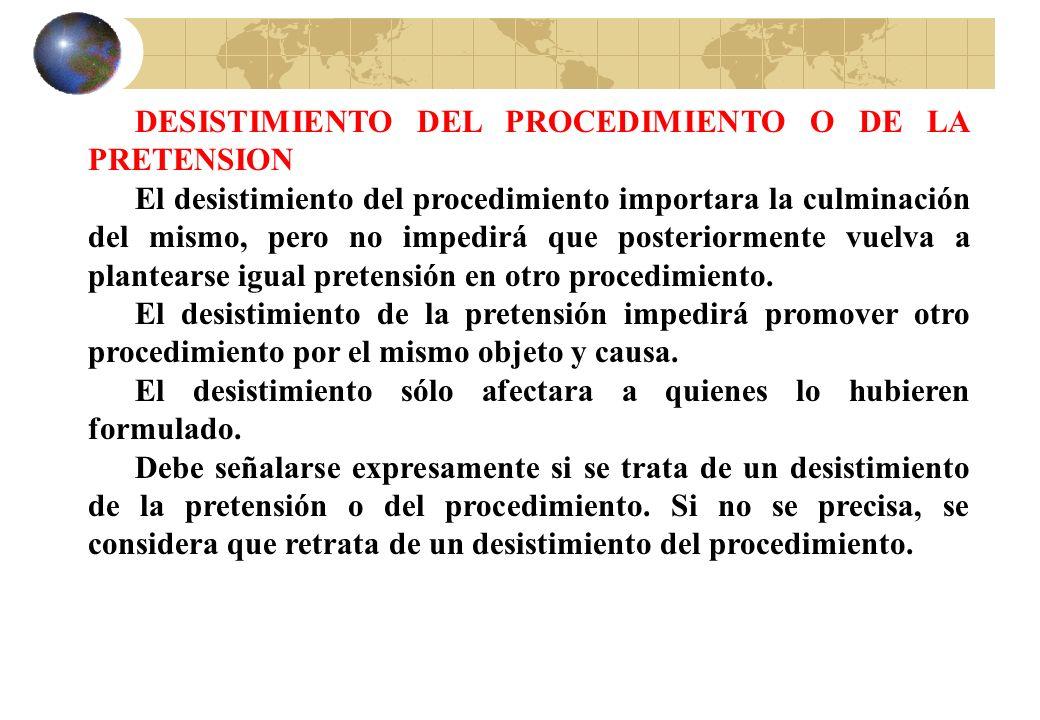 DESISTIMIENTO DEL PROCEDIMIENTO O DE LA PRETENSION El desistimiento del procedimiento importara la culminación del mismo, pero no impedirá que posteri