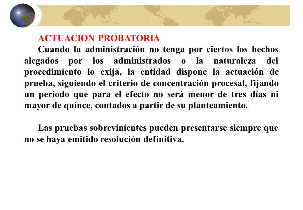 ACTUACION PROBATORIA Cuando la administración no tenga por ciertos los hechos alegados por los administrados o la naturaleza del procedimiento lo exij