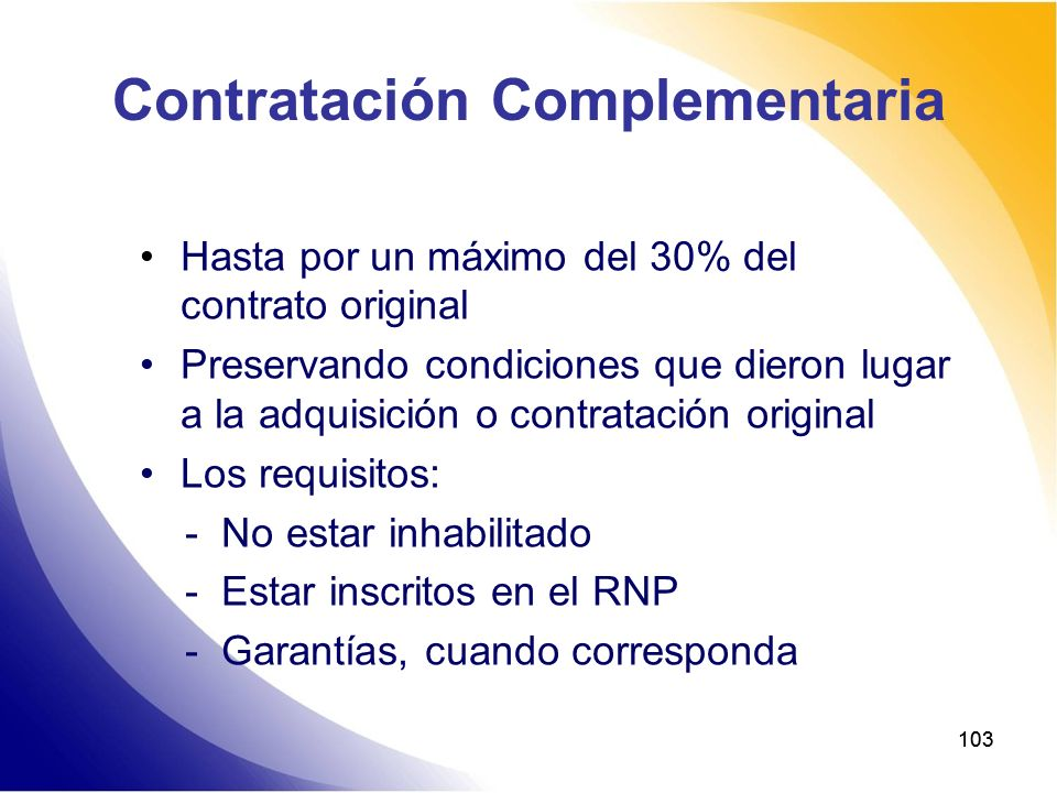 103 Contratación Complementaria Hasta por un máximo del 30% del contrato original Preservando condiciones que dieron lugar a la adquisición o contrata