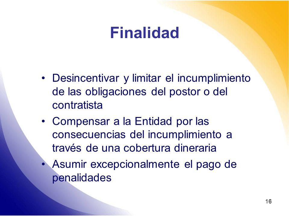 16 Finalidad Desincentivar y limitar el incumplimiento de las obligaciones del postor o del contratista Compensar a la Entidad por las consecuencias d