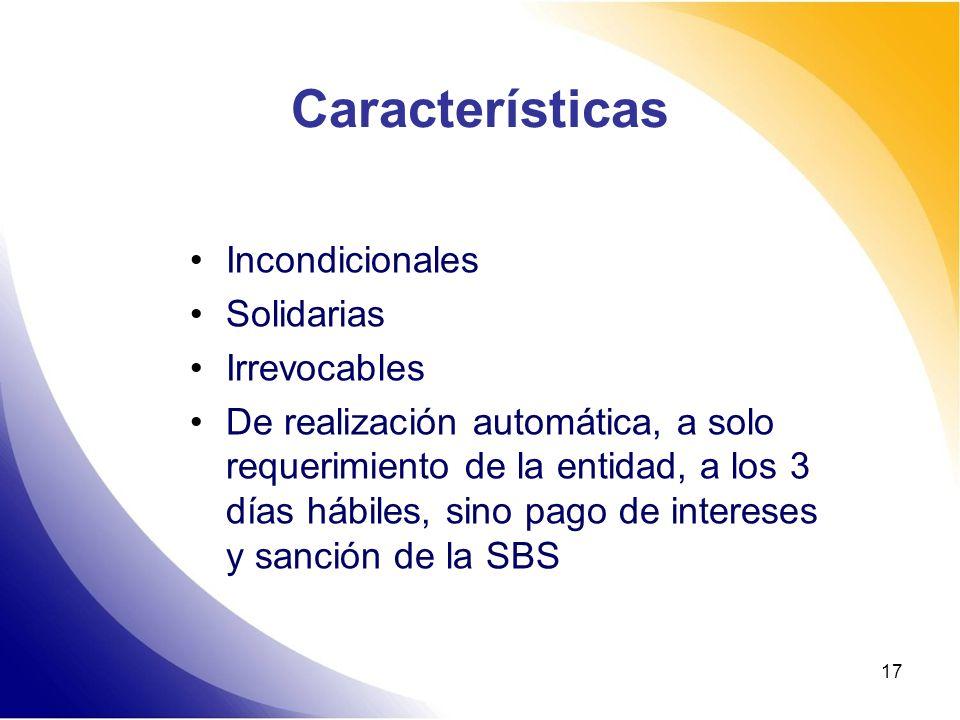 17 Características Incondicionales Solidarias Irrevocables De realización automática, a solo requerimiento de la entidad, a los 3 días hábiles, sino p