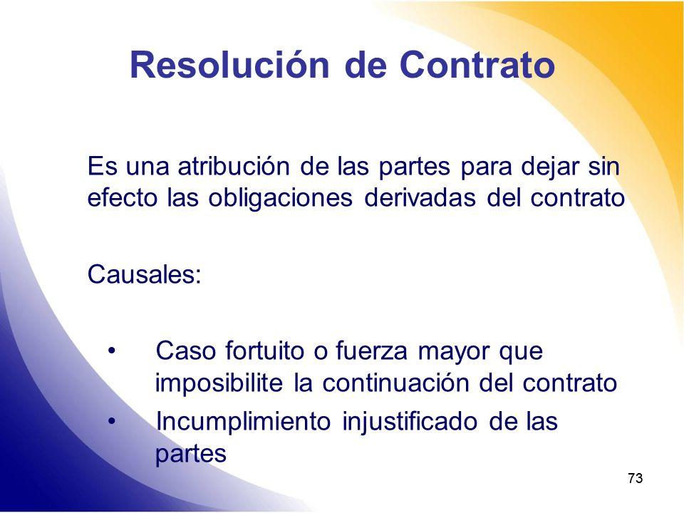73 Resolución de Contrato Es una atribución de las partes para dejar sin efecto las obligaciones derivadas del contrato Causales: Caso fortuito o fuer