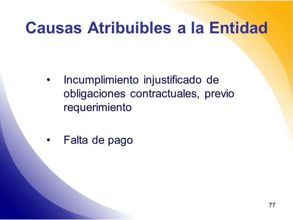 77 Causas Atribuibles a la Entidad Incumplimiento injustificado de obligaciones contractuales, previo requerimiento Falta de pago