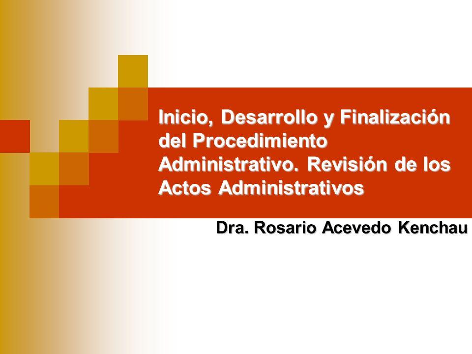 Inicio, Desarrollo y Finalización del Procedimiento Administrativo. Revisión de los Actos Administrativos Dra. Rosario Acevedo Kenchau
