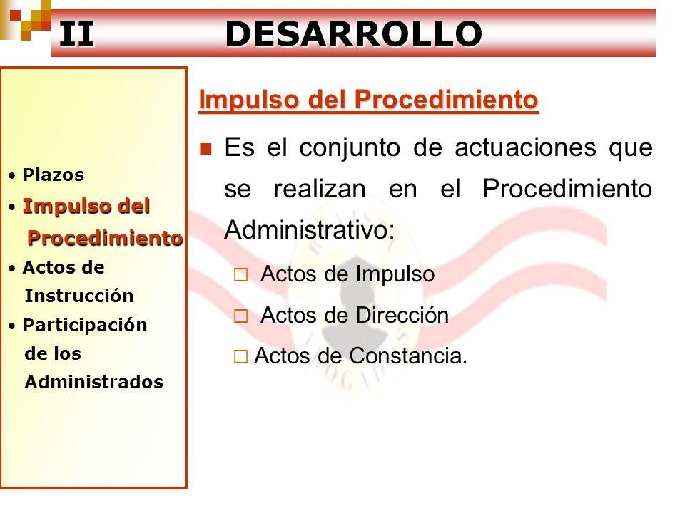 Plazos Impulso del Procedimiento Actos de Instrucción Instrucción Participación de los Administrados IIDESARROLLO II DESARROLLO Actos de Instrucción Son aquellos que tienen por objeto que la autoridad a cargo del expediente tenga los elementos necesarios para decidir.