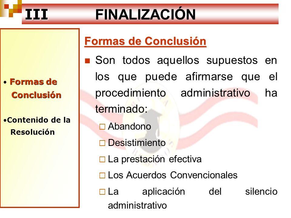 Formas de Conclusión Contenido deContenido de la Resolución la Resolución III III FINALIZACIÓN Contenido de la Resolución Debe contener todos los requisitos de validez La motivación de la decisión administrativa Congruente con la petición