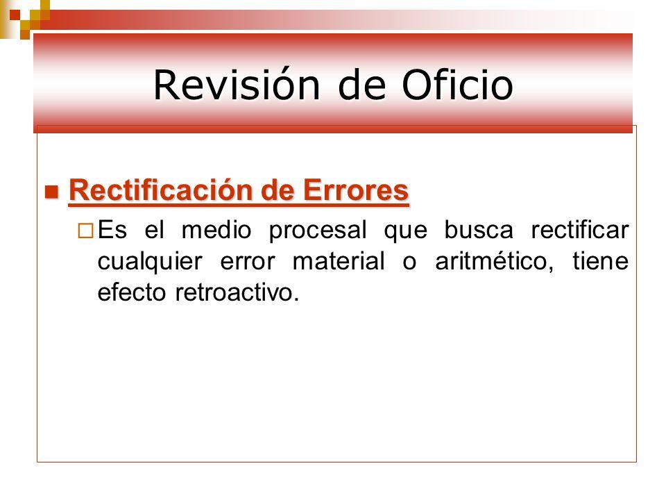 Revisión de Oficio Rectificación de Errores Rectificación de Errores Es el medio procesal que busca rectificar cualquier error material o aritmético,