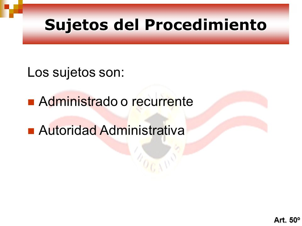 Los sujetos son: Administrado o recurrente Autoridad Administrativa Sujetos del Procedimiento Art. 50º