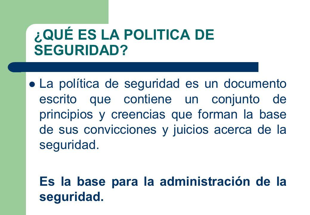 ¿QUÉ ES LA POLITICA DE SEGURIDAD? La política de seguridad es un documento escrito que contiene un conjunto de principios y creencias que forman la ba