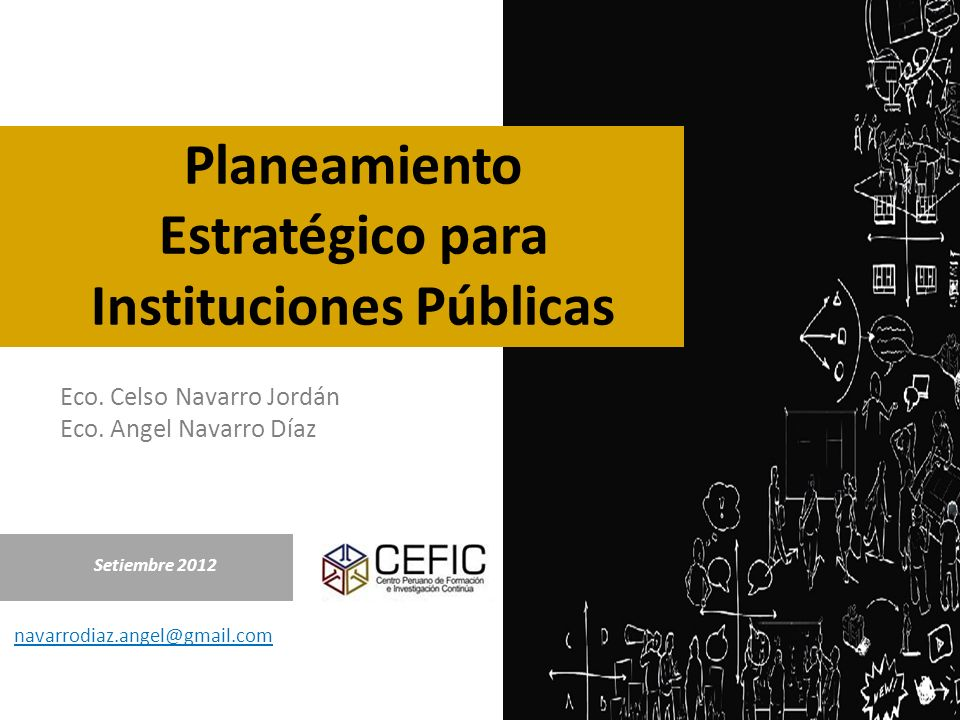 Eco. Celso Navarro Jordán Eco. Angel Navarro Díaz Setiembre 2012 navarrodiaz.angel@gmail.com Planeamiento Estratégico para Instituciones Públicas