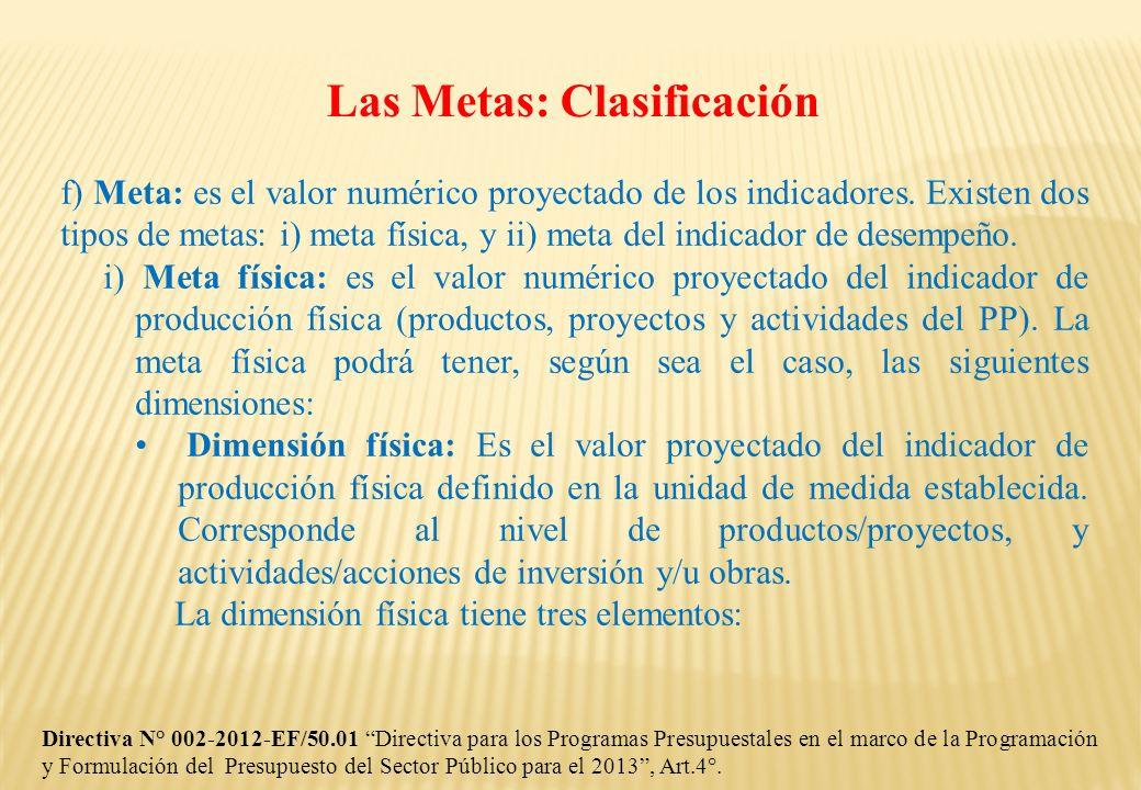 Las Metas: Clasificación f) Meta: es el valor numérico proyectado de los indicadores. Existen dos tipos de metas: i) meta física, y ii) meta del indic
