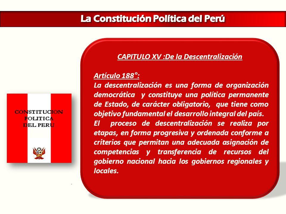 CAPITULO XV :De la Descentralización Artículo 188°: La descentralización es una forma de organización democrática y constituye una política permanente
