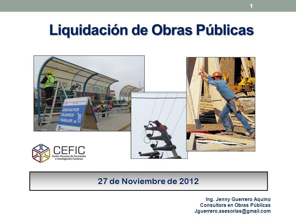 Liquidación de Obras Públicas 1 27 de Noviembre de 2012 Ing. Jenny Guerrero Aquino Consultora en Obras Públicas Jguerrero.asesorias@gmail.com