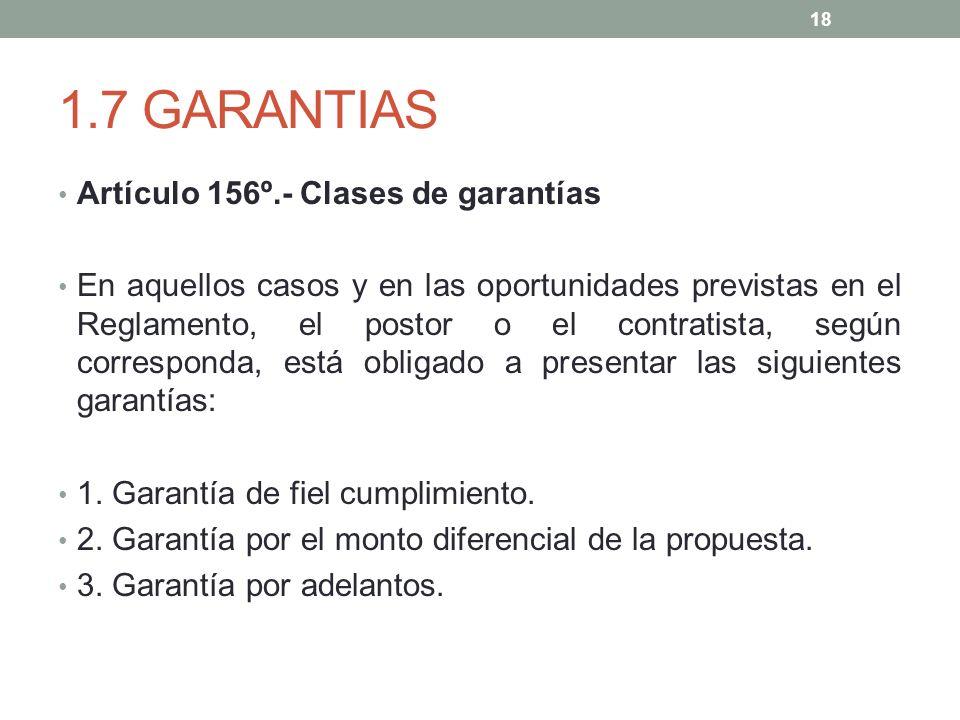 1.7 GARANTIAS Artículo 156º.- Clases de garantías En aquellos casos y en las oportunidades previstas en el Reglamento, el postor o el contratista, según corresponda, está obligado a presentar las siguientes garantías: 1.