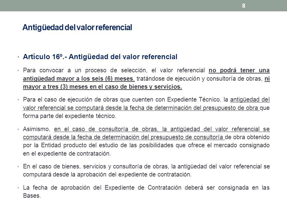 Antigüedad del valor referencial Artículo 16º.- Antigüedad del valor referencial Para convocar a un proceso de selección, el valor referencial no podr