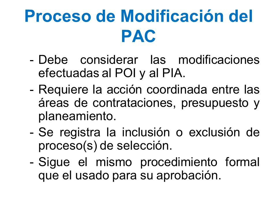 Proceso de Modificación del PAC -Debe considerar las modificaciones efectuadas al POI y al PIA. -Requiere la acción coordinada entre las áreas de cont