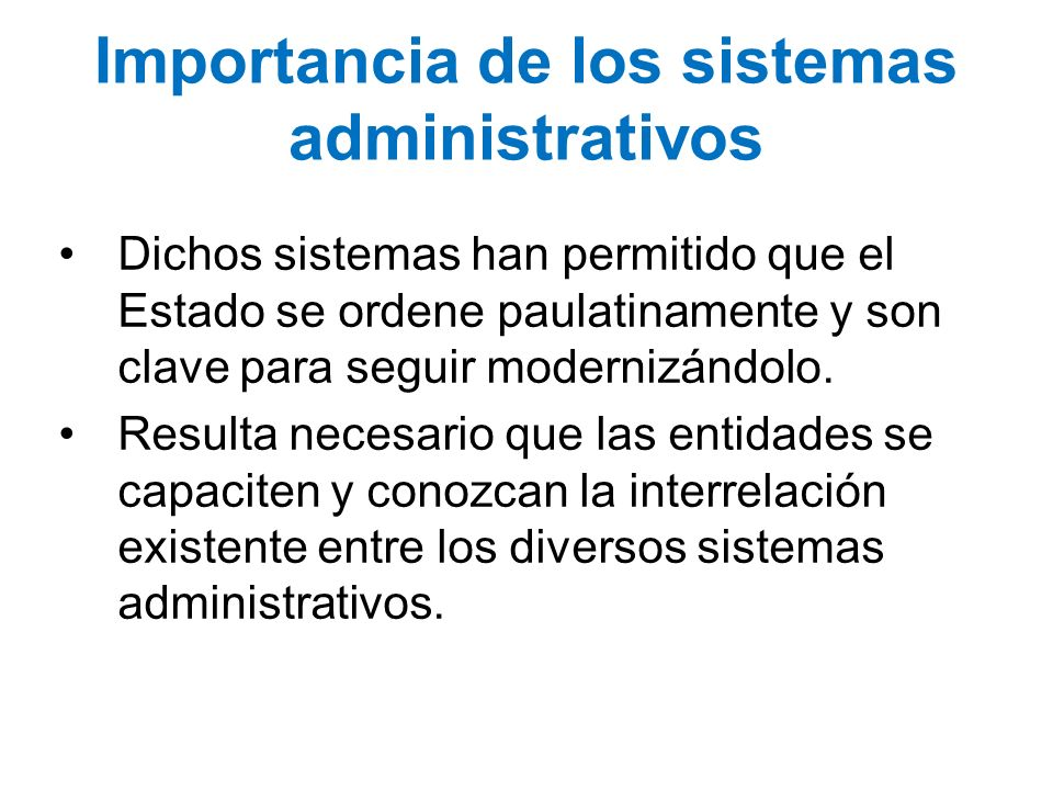 Importancia de los sistemas administrativos Dichos sistemas han permitido que el Estado se ordene paulatinamente y son clave para seguir modernizándol