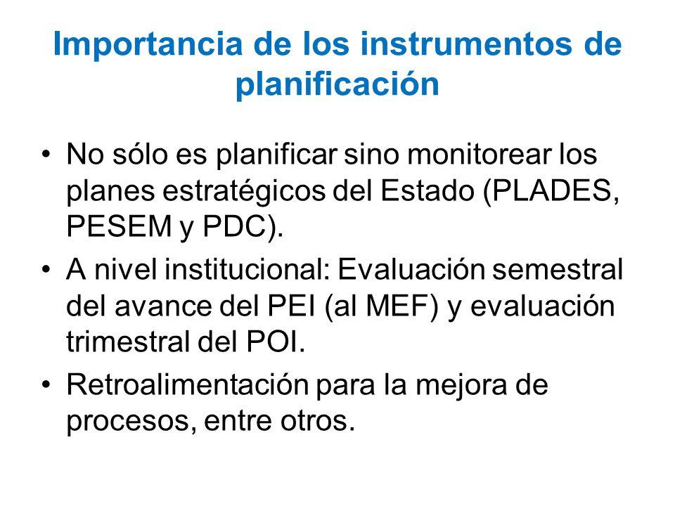 Importancia de los instrumentos de planificación No sólo es planificar sino monitorear los planes estratégicos del Estado (PLADES, PESEM y PDC). A niv
