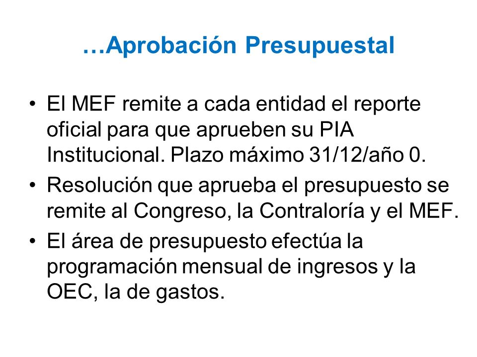 …Aprobación Presupuestal El MEF remite a cada entidad el reporte oficial para que aprueben su PIA Institucional. Plazo máximo 31/12/año 0. Resolución