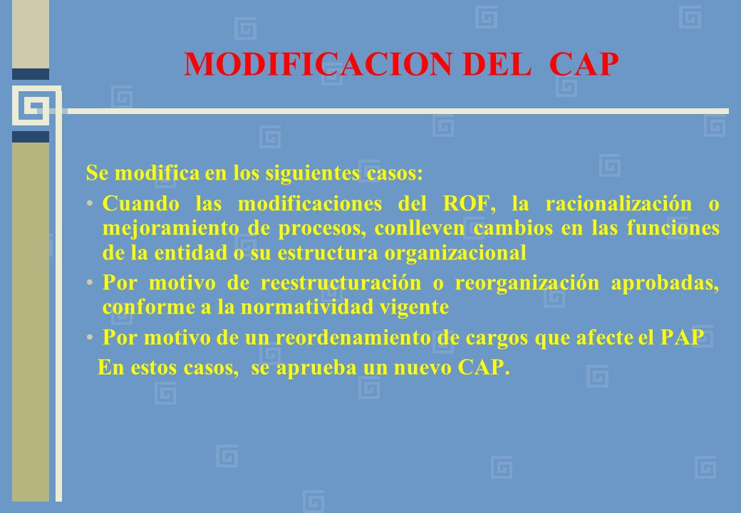 MODIFICACION DEL CAP Se modifica en los siguientes casos: Cuando las modificaciones del ROF, la racionalización o mejoramiento de procesos, conlleven cambios en las funciones de la entidad o su estructura organizacional Por motivo de reestructuración o reorganización aprobadas, conforme a la normatividad vigente Por motivo de un reordenamiento de cargos que afecte el PAP En estos casos, se aprueba un nuevo CAP.