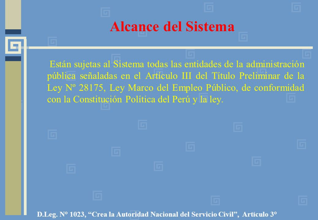 Alcance del Sistema Están sujetas al Sistema todas las entidades de la administración pública señaladas en el Artículo III del Título Preliminar de la Ley Nº 28175, Ley Marco del Empleo Público, de conformidad con la Constitución Política del Perú y la ley.
