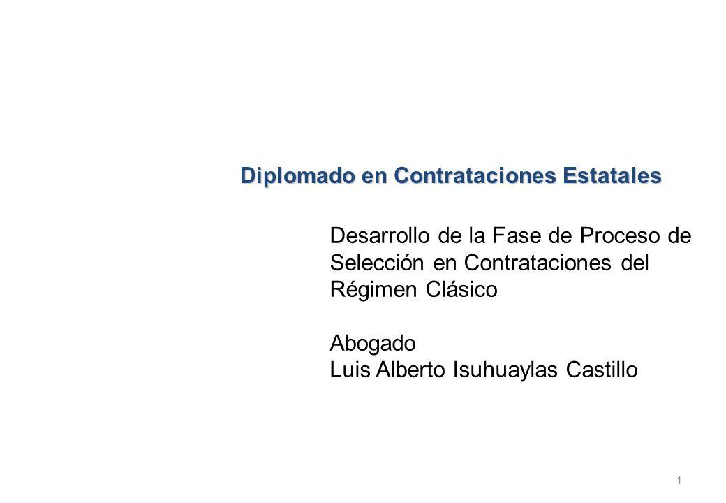 Diplomado en Contrataciones Estatales Desarrollo de la Fase de Proceso de Selección en Contrataciones del Régimen Clásico Abogado Luis Alberto Isuhuay