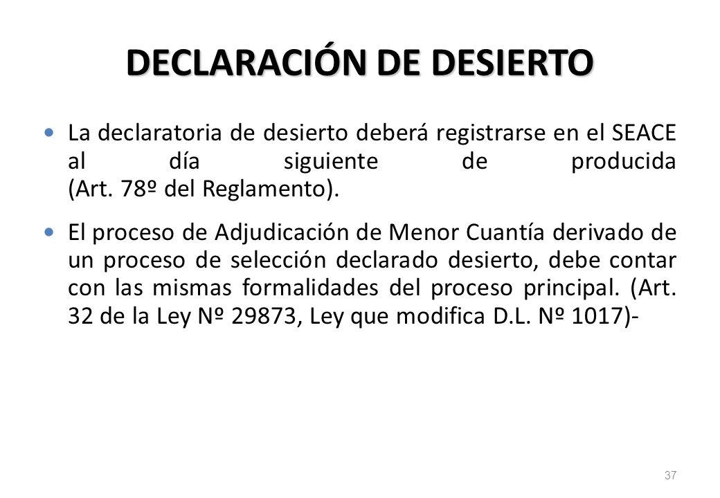 DECLARACIÓN DE DESIERTO La declaratoria de desierto deberá registrarse en el SEACE al día siguiente de producida (Art. 78º del Reglamento). El proceso
