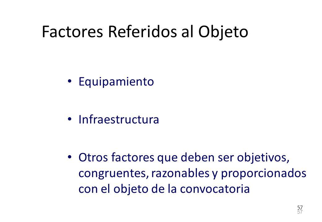 57 Factores Referidos al Objeto Equipamiento Infraestructura Otros factores que deben ser objetivos, congruentes, razonables y proporcionados con el o