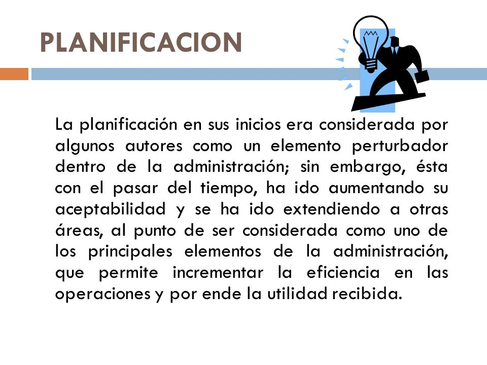 PLANIFICACION La planificación permite estructurar y programar las diferentes actividades a ejecutar, estableciendo los objetivos y evaluando las diferentes alternativas de solución, con la finalidad de lograr los mejores resultados con el máximo grado de eficiencia y eficacia.