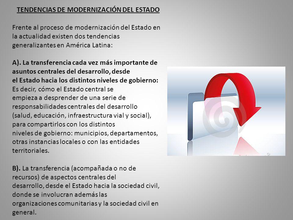 TENDENCIAS DE MODERNIZACIÓN DEL ESTADO Frente al proceso de modernización del Estado en la actualidad existen dos tendencias generalizantes en América Latina: A).