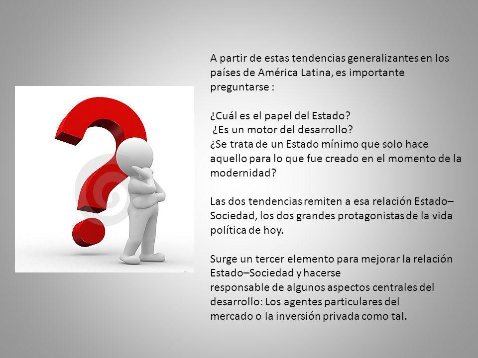A partir de estas tendencias generalizantes en los países de América Latina, es importante preguntarse : ¿Cuál es el papel del Estado.