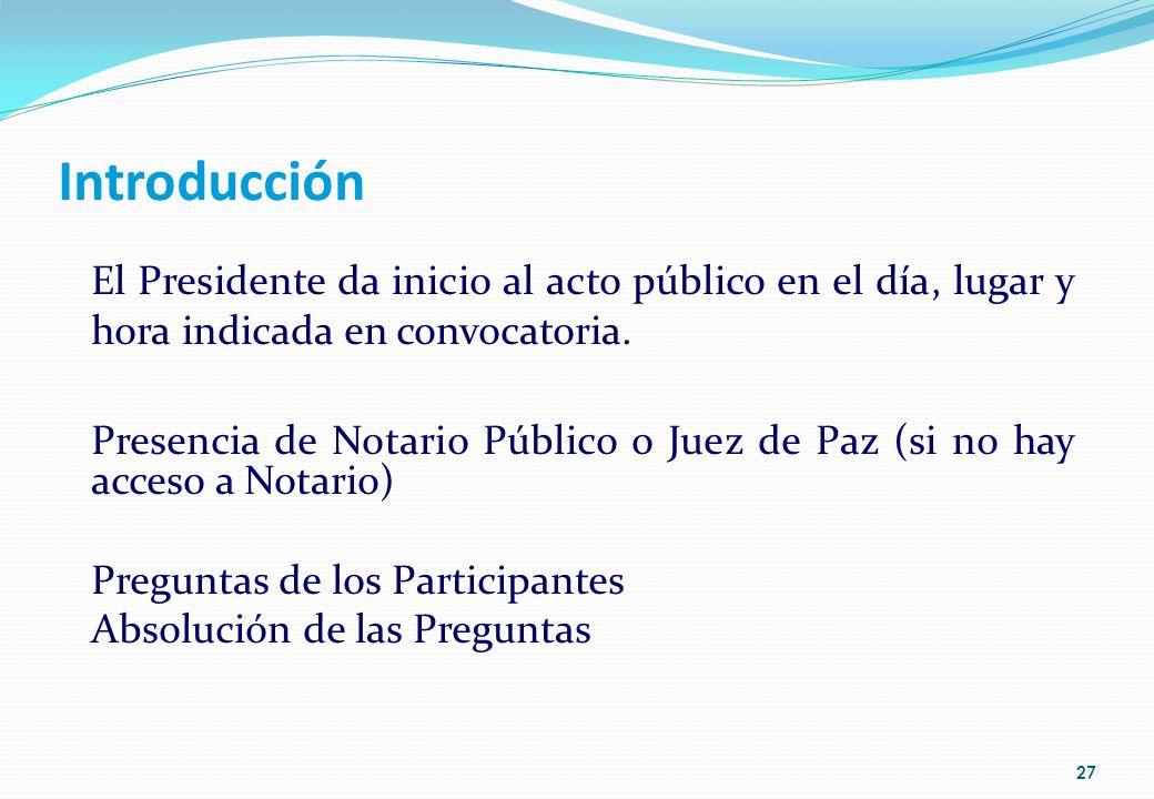 Introducción El Presidente da inicio al acto público en el día, lugar y hora indicada en convocatoria. Presencia de Notario Público o Juez de Paz (si